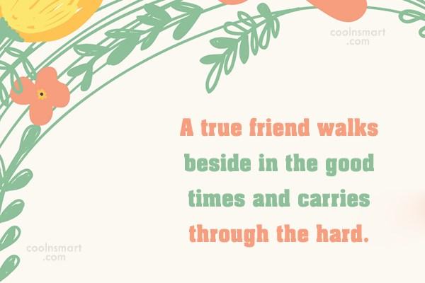 Quote: A true friend walks beside in the...