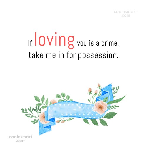 Flirting Quote: If loving you is a crime, take...