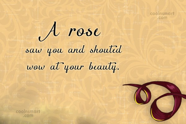 Quote: A rose saw you and shouted wow...