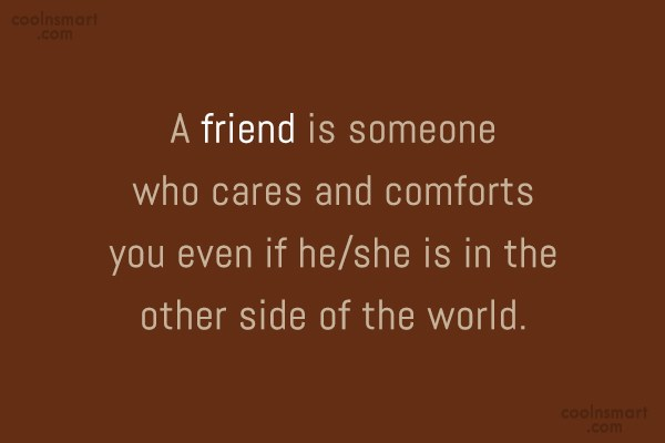 Quote: A friend is someone who cares and...