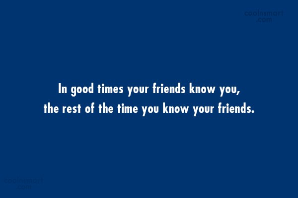 Quote: In good times your friends know you,...