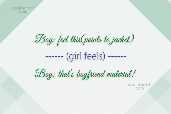 Flirting Quote: Boy: feel this(points to jacket) (girl feels)...