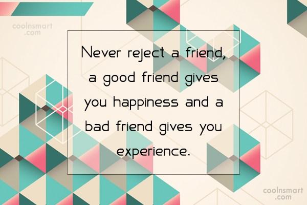 Quote: Never reject a friend, a good friend...
