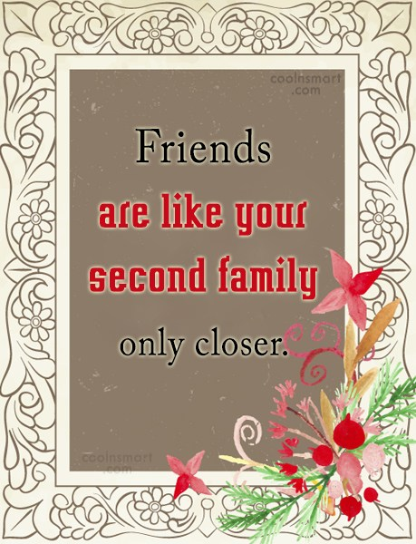 Quote: Friends are like your second family only...