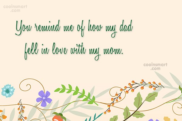 Flirting Quote: You remind me of how my dad...
