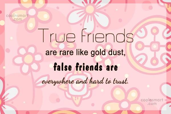 Quote: True friends are rare like gold dust,...