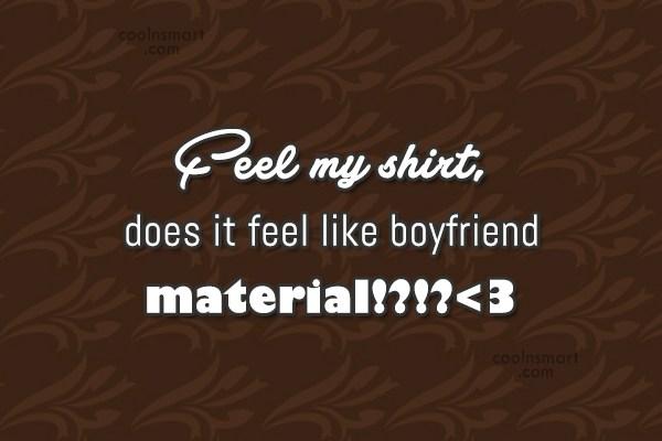 Flirting Quote: Feel my shirt, does it feel like...