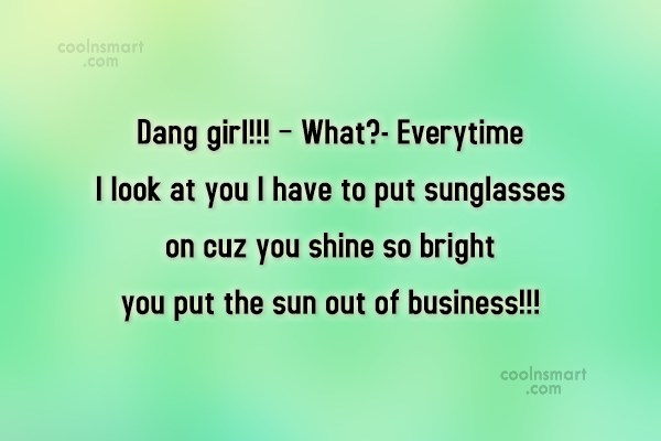 Quote: Dang girl!!! – What?- Everytime I look...