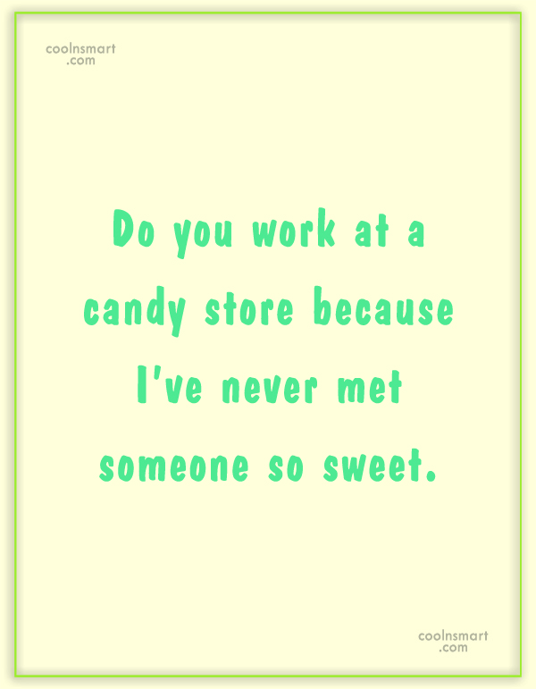 Quote: Do you work at a candy store...