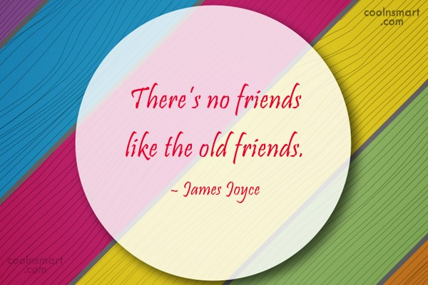 Friendship Quote: There's no friends like the old friends....