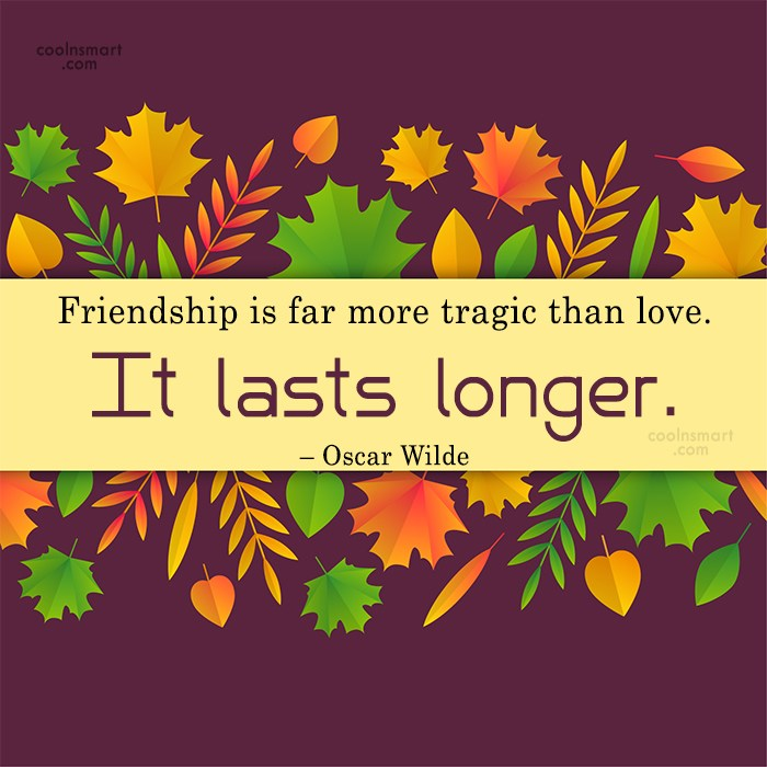 Quote: Friendship is far more tragic than love....