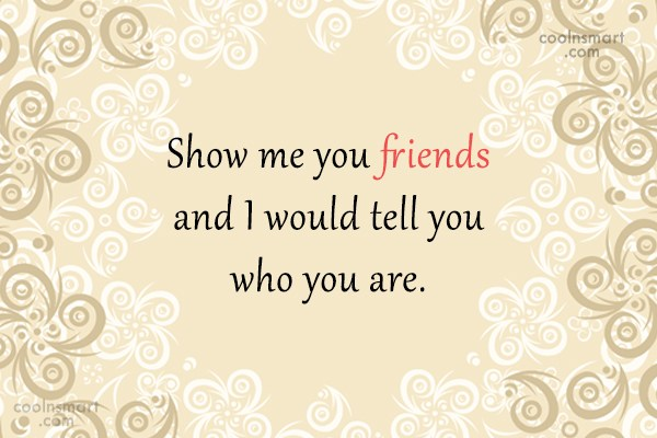 Quote: Show me your friends and I would...