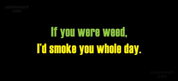 Flirting Quote: If you were weed, I'd smoke you...