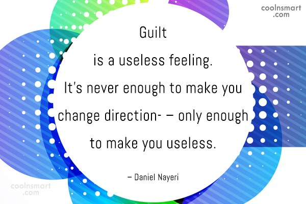 Quote: Guilt is a useless feeling. It's never...