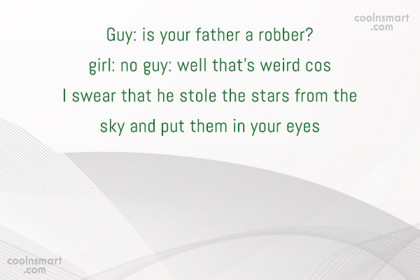 Quote: Guy: is your father a robber? girl:...