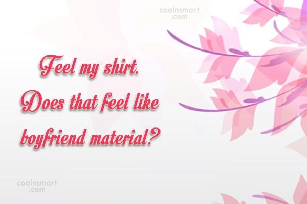 Flirting Quote: Feel my shirt. Does that feel like...