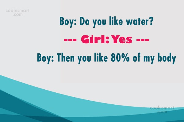 Flirting Quote: Boy: Do you like water? Girl: Yes...