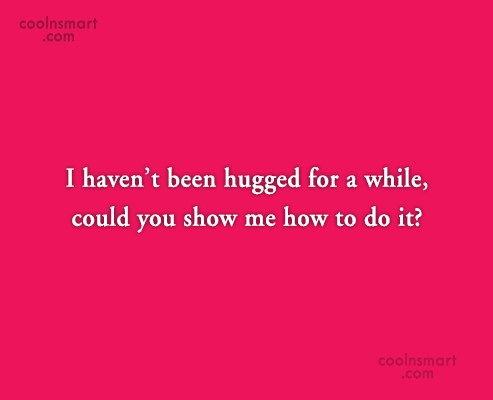 Flirting Quote: I haven't been hugged for a while,...