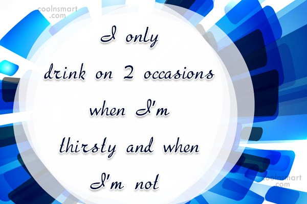 Alcohol Quote: I only drink on 2 occasions when...