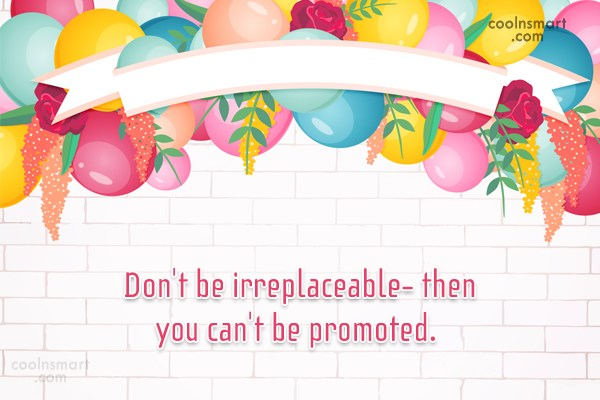 Job Quote: Don't be irreplaceable- then you can't be...