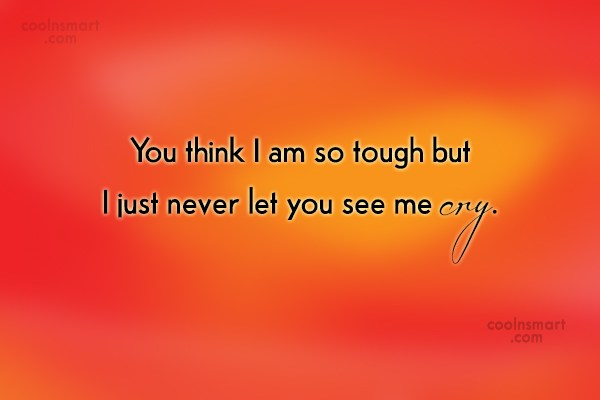 Quote: You think I am so tough but...