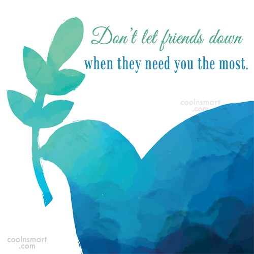 Friendship Quote: Don't let friends down when they need...