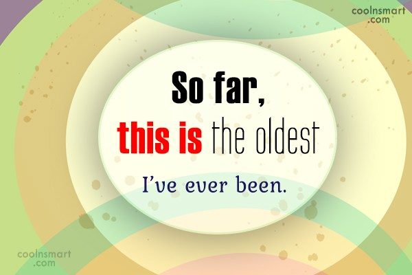 Birthday Quote: So far, this is the oldest I've...