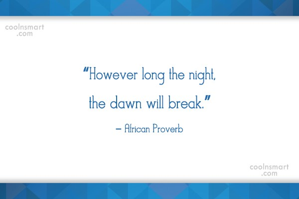 Quote: However long the night, the dawn will...
