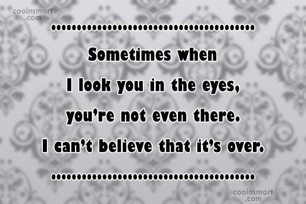 Quote: Sometimes when I look you in the...