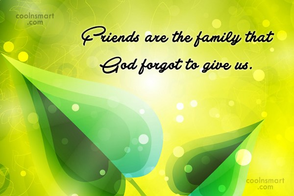 Quote: Friends are the family that God forgot...