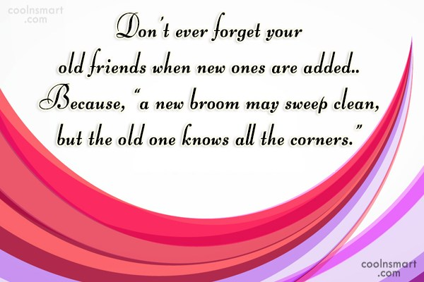 Quote: Don't ever forget your old friends when...