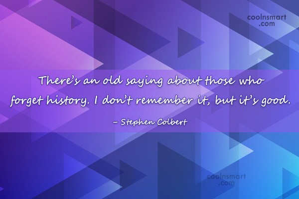 History Quote: There's an old saying about those who...