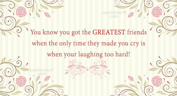 Friendship Quote: You know you got the GREATEST friends...
