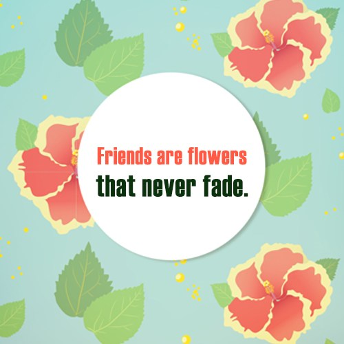 Friendship Quote: Friends are flowers that never fade.