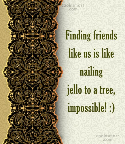 Friendship Quote: Finding friends like us is like nailing...