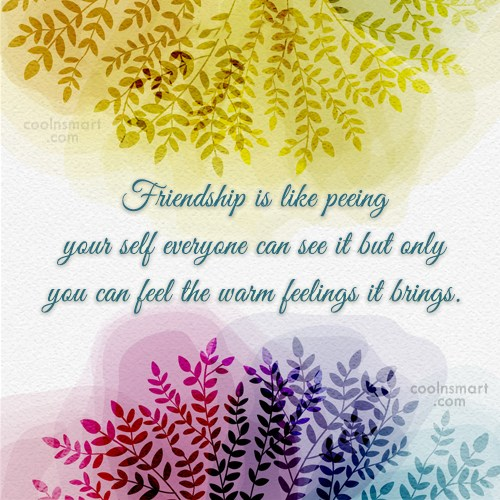 Quote: Friendship is like peeing your self everyone...