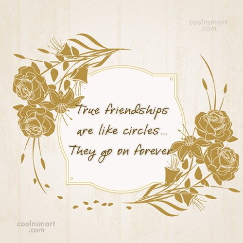 Friendship Quote: True friendships are like circles… They go...