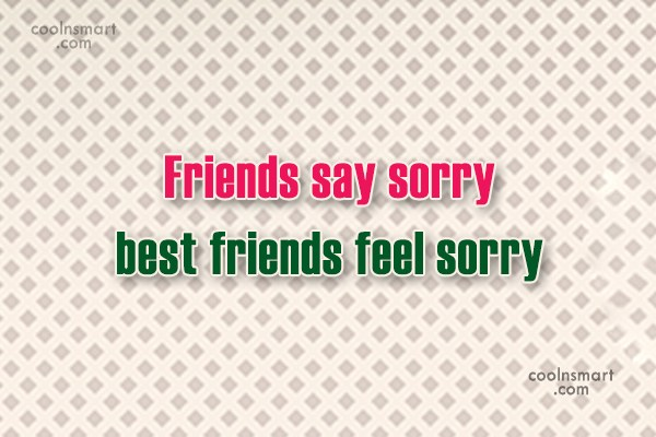 Friendship Quote: Friends say sorry best friends feel sorry