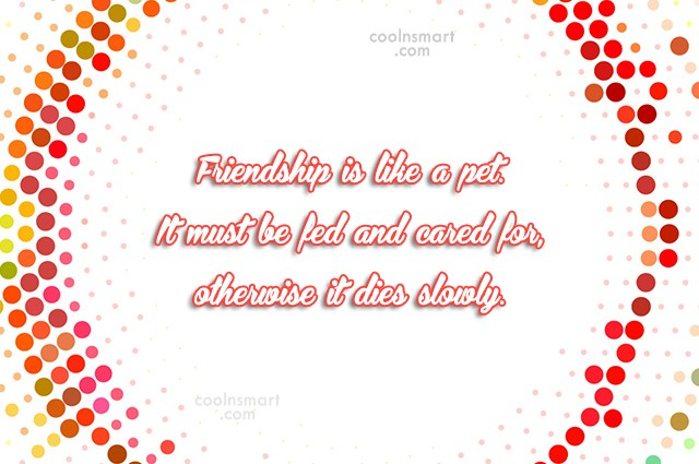 Friendship Quote: Friendship is like a pet. It must...