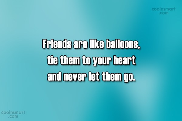Friendship Quote: Friends are like balloons, tie them to...