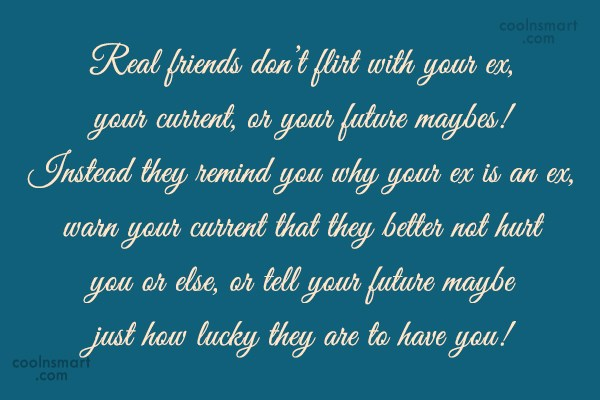 Friendship Quote: Real friends don't flirt with your ex,...