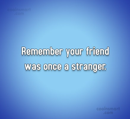 Friendship Quote: Remember your friend was once a stranger.