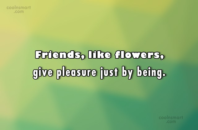 Friendship Quote: Friends, like flowers, give pleasure just by...