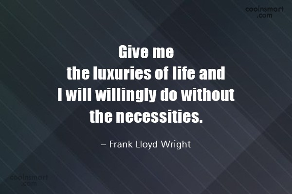 Quote: Give me the luxuries of life and...