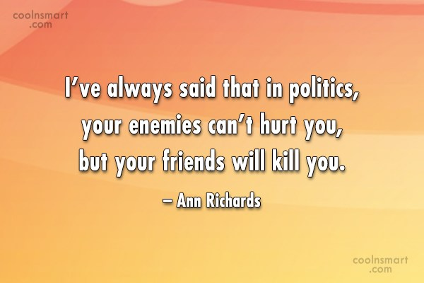 Friendship Quote: I've always said that in politics, your...