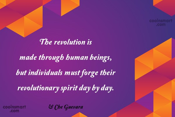 Quote: The revolution is made through human beings,...