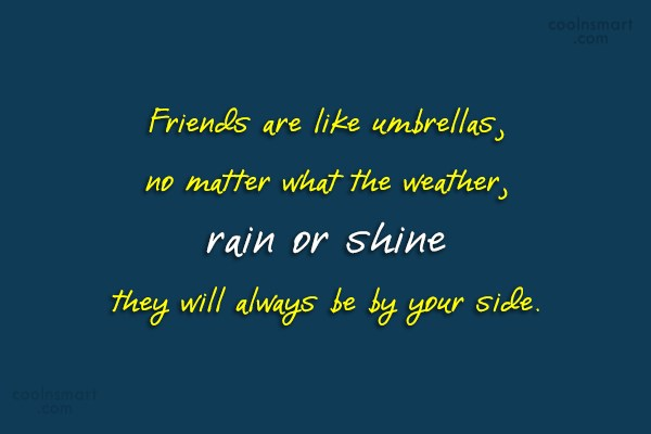 Quote: Friends are like umbrellas, no matter what...