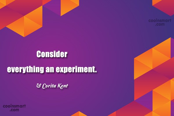 Quote: Consider everything an experiment. – Corita Kent