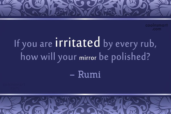 Quote: If you are irritated by every rub,...