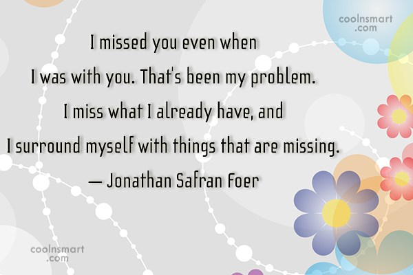 Quote: I missed you even when I was...